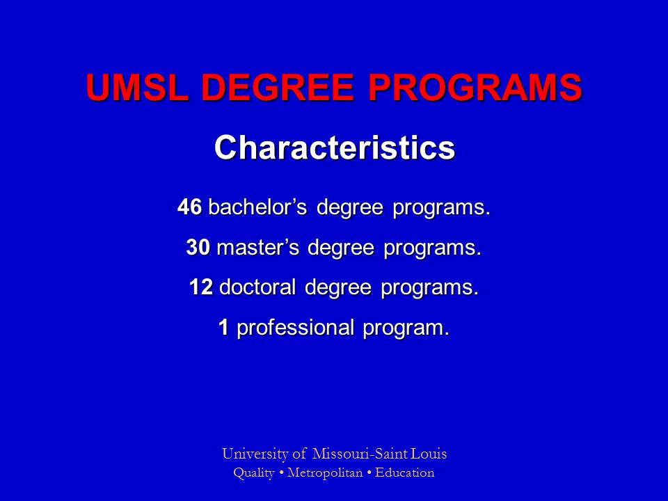 University of Missouri-Saint Louis Quality Metropolitan Education UMSL DEGREE PROGRAMS Characteristics 46 bachelor's degree programs.