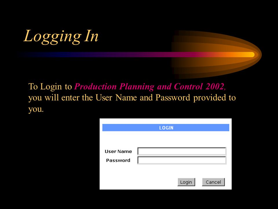 Logging In To Login to Production Planning and Control 2002, you will enter the User Name and Password provided to you.