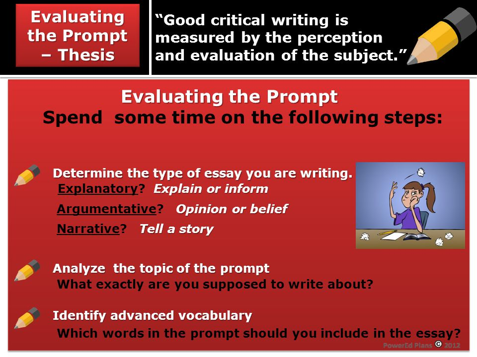 Evaluating the Prompt – Thesis Good critical writing is measured by the perception and evaluation of the subject. Evaluating the Prompt Evaluating the Prompt Spend some time on the following steps: Determine the type of essay you are writing.