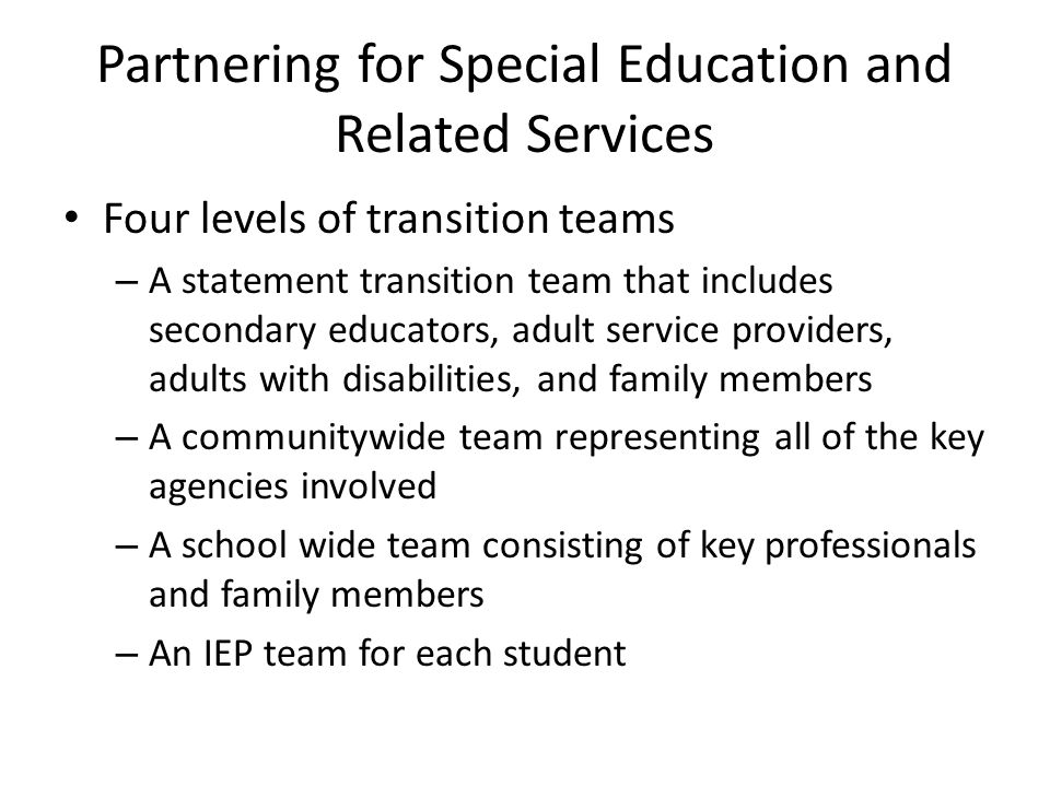 Partnering for Special Education and Related Services Four levels of transition teams – A statement transition team that includes secondary educators, adult service providers, adults with disabilities, and family members – A communitywide team representing all of the key agencies involved – A school wide team consisting of key professionals and family members – An IEP team for each student