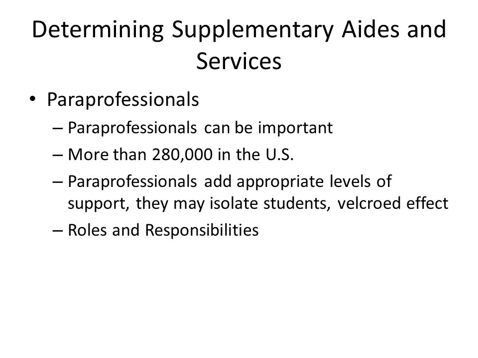 Determining Supplementary Aides and Services Paraprofessionals – Paraprofessionals can be important – More than 280,000 in the U.S.
