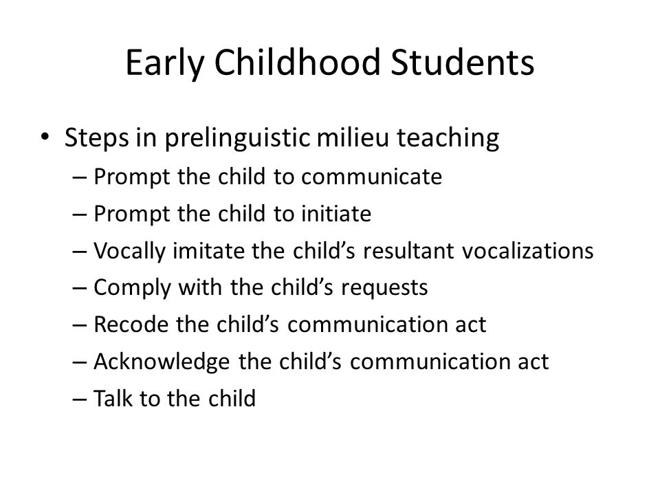 Early Childhood Students Steps in prelinguistic milieu teaching – Prompt the child to communicate – Prompt the child to initiate – Vocally imitate the child's resultant vocalizations – Comply with the child's requests – Recode the child's communication act – Acknowledge the child's communication act – Talk to the child