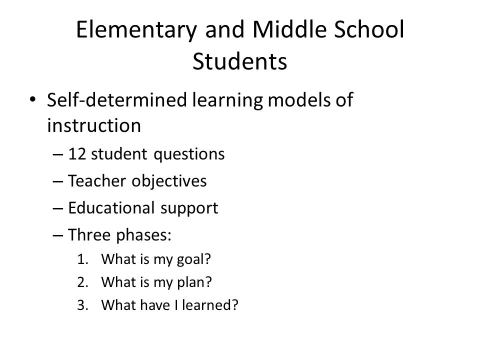 Elementary and Middle School Students Self-determined learning models of instruction – 12 student questions – Teacher objectives – Educational support – Three phases: 1.What is my goal.