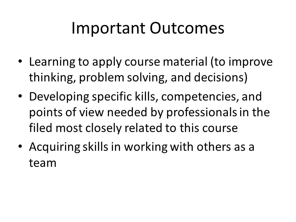 Important Outcomes Learning to apply course material (to improve thinking, problem solving, and decisions) Developing specific kills, competencies, and points of view needed by professionals in the filed most closely related to this course Acquiring skills in working with others as a team