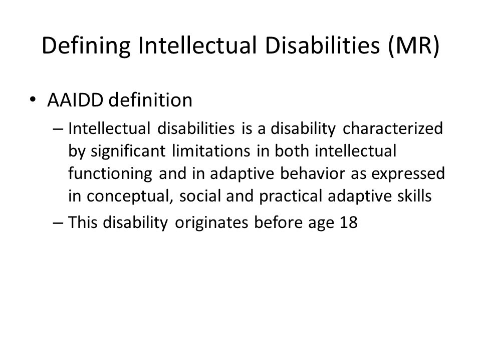 Defining Intellectual Disabilities (MR) AAIDD definition – Intellectual disabilities is a disability characterized by significant limitations in both intellectual functioning and in adaptive behavior as expressed in conceptual, social and practical adaptive skills – This disability originates before age 18