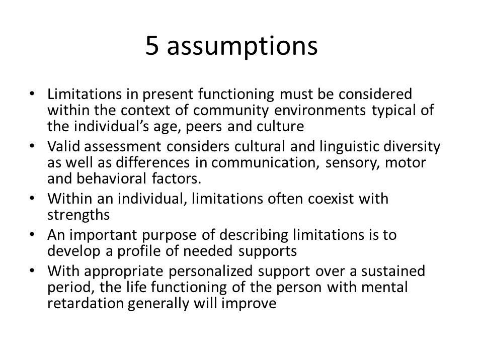 5 assumptions Limitations in present functioning must be considered within the context of community environments typical of the individual's age, peers and culture Valid assessment considers cultural and linguistic diversity as well as differences in communication, sensory, motor and behavioral factors.