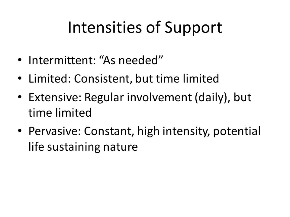 Intensities of Support Intermittent: As needed Limited: Consistent, but time limited Extensive: Regular involvement (daily), but time limited Pervasive: Constant, high intensity, potential life sustaining nature
