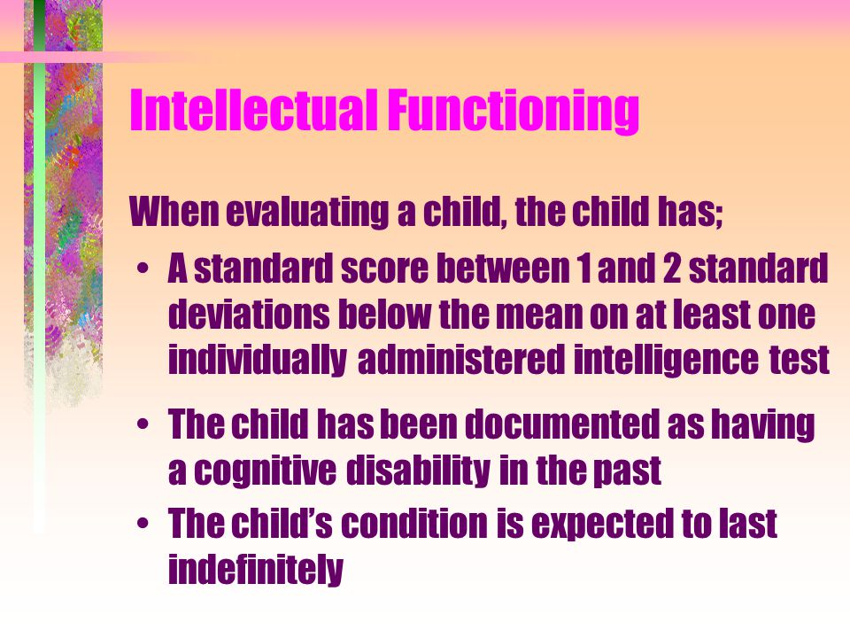 Intellectual Functioning When evaluating a child, the child has; A standard score between 1 and 2 standard deviations below the mean on at least one individually administered intelligence test The child has been documented as having a cognitive disability in the past The child's condition is expected to last indefinitely