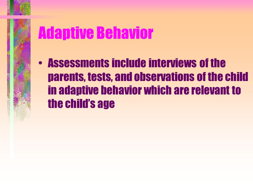 Adaptive Behavior Assessments include interviews of the parents, tests, and observations of the child in adaptive behavior which are relevant to the child's age