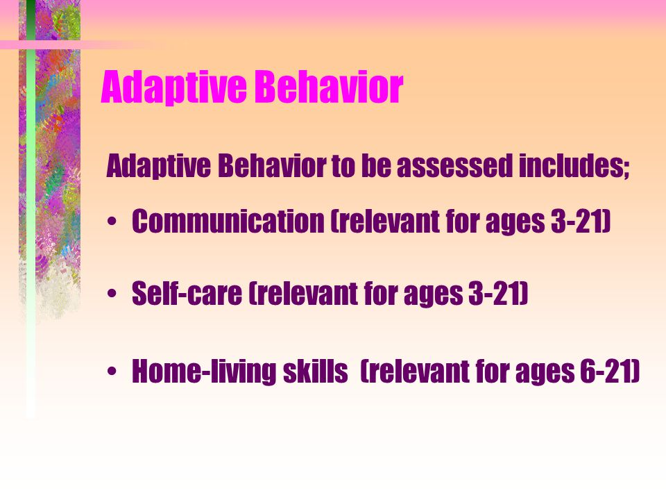 Adaptive Behavior Adaptive Behavior to be assessed includes; Communication (relevant for ages 3-21) Self-care (relevant for ages 3-21) Home-living skills (relevant for ages 6-21)