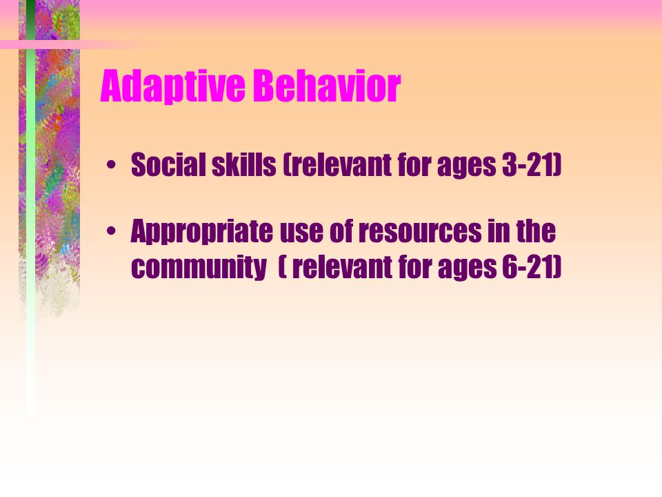 Adaptive Behavior Social skills (relevant for ages 3-21) Appropriate use of resources in the community ( relevant for ages 6-21)