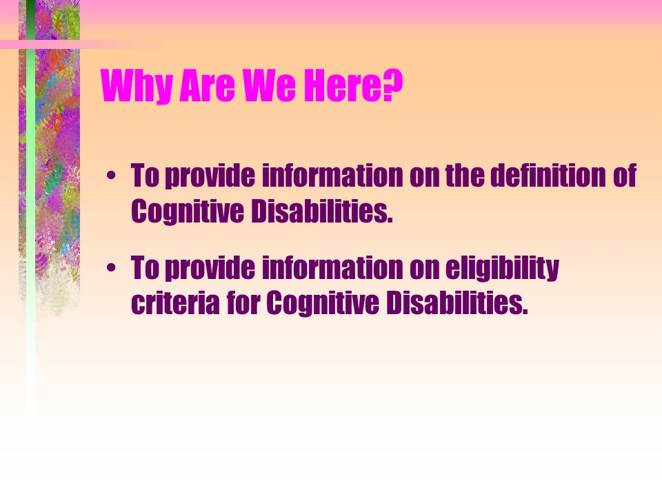 Why Are We Here. To provide information on the definition of Cognitive Disabilities.