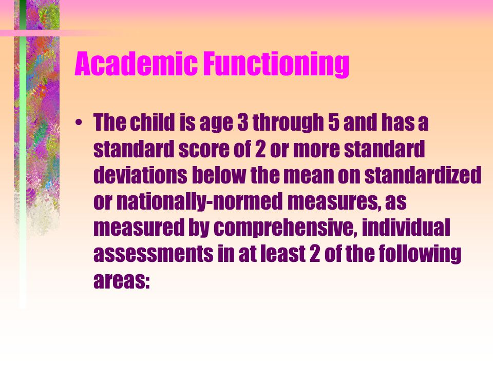Academic Functioning The child is age 3 through 5 and has a standard score of 2 or more standard deviations below the mean on standardized or nationally-normed measures, as measured by comprehensive, individual assessments in at least 2 of the following areas: