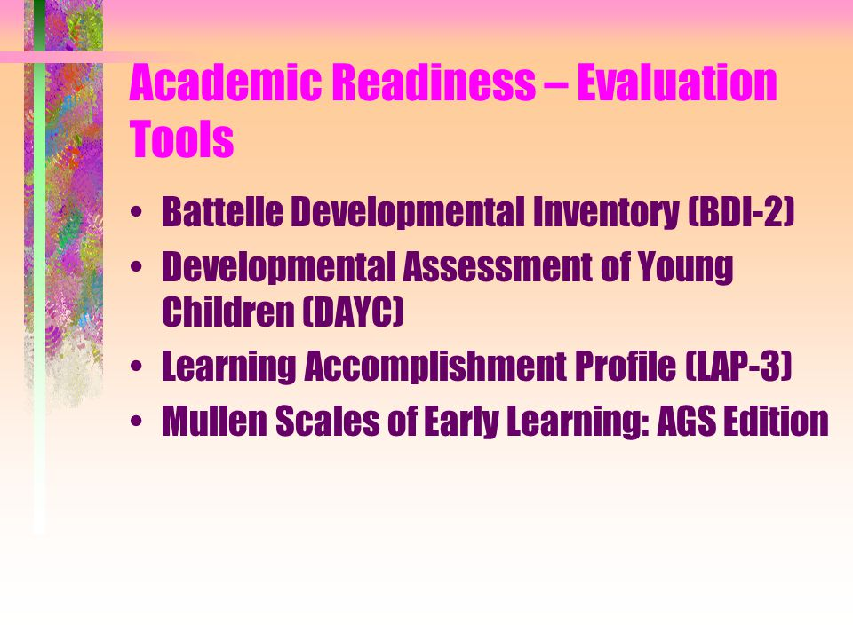 Academic Readiness – Evaluation Tools Battelle Developmental Inventory (BDI-2) Developmental Assessment of Young Children (DAYC) Learning Accomplishment Profile (LAP-3) Mullen Scales of Early Learning: AGS Edition