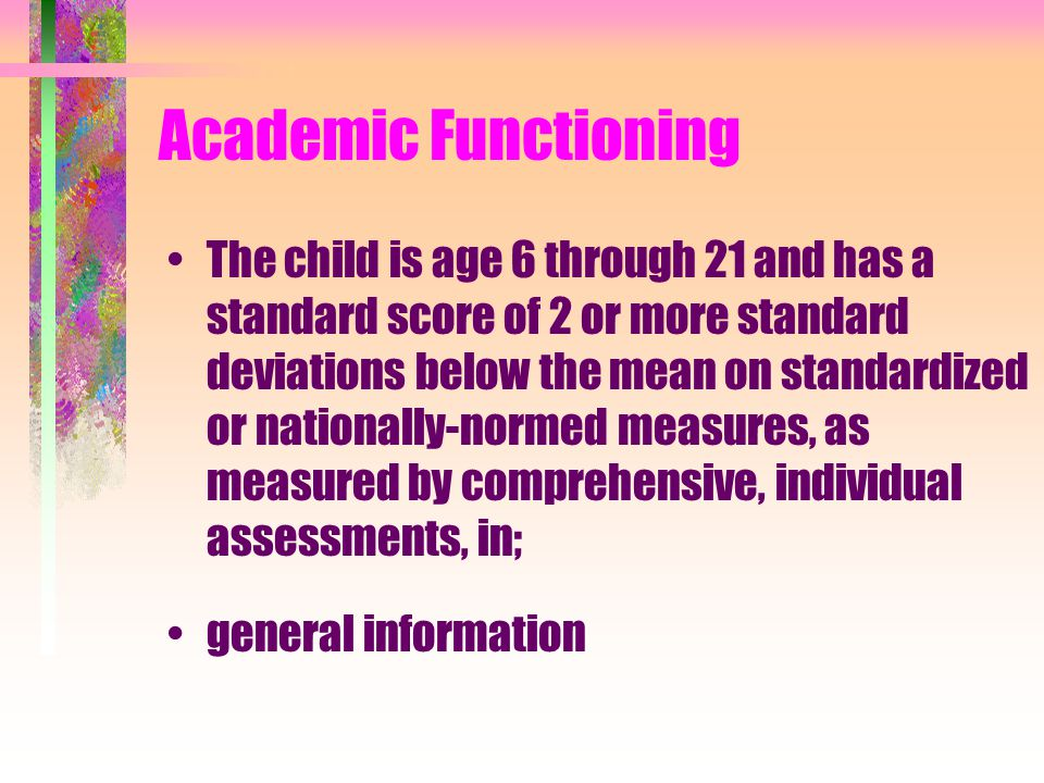 Academic Functioning The child is age 6 through 21 and has a standard score of 2 or more standard deviations below the mean on standardized or nationally-normed measures, as measured by comprehensive, individual assessments, in; general information