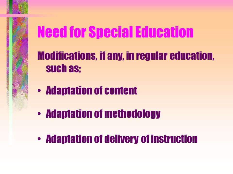 Need for Special Education Modifications, if any, in regular education, such as; Adaptation of content Adaptation of methodology Adaptation of delivery of instruction