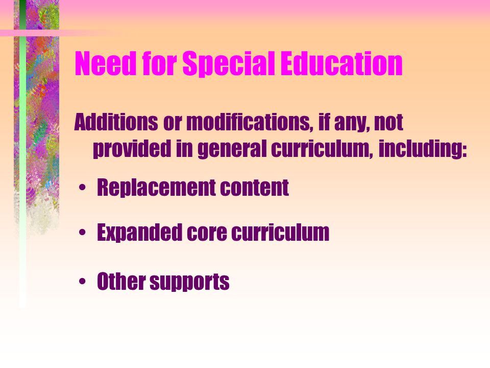 Need for Special Education Additions or modifications, if any, not provided in general curriculum, including: Replacement content Expanded core curriculum Other supports