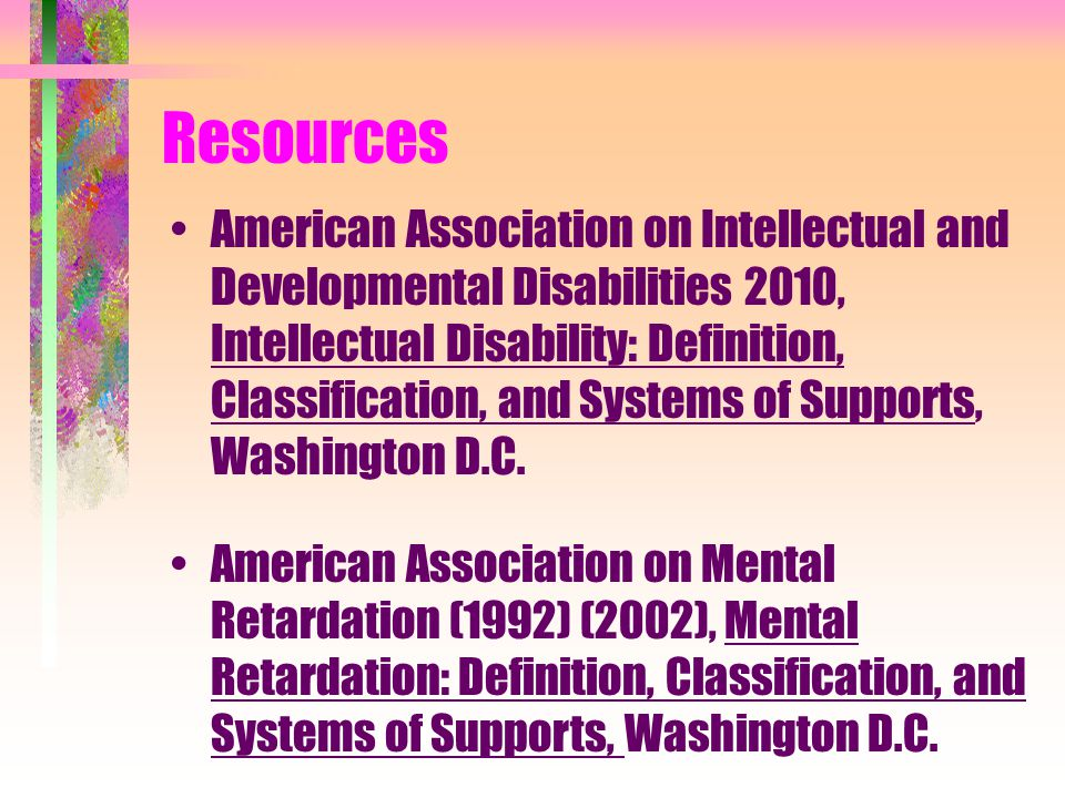 Resources American Association on Intellectual and Developmental Disabilities 2010, Intellectual Disability: Definition, Classification, and Systems of Supports, Washington D.C.