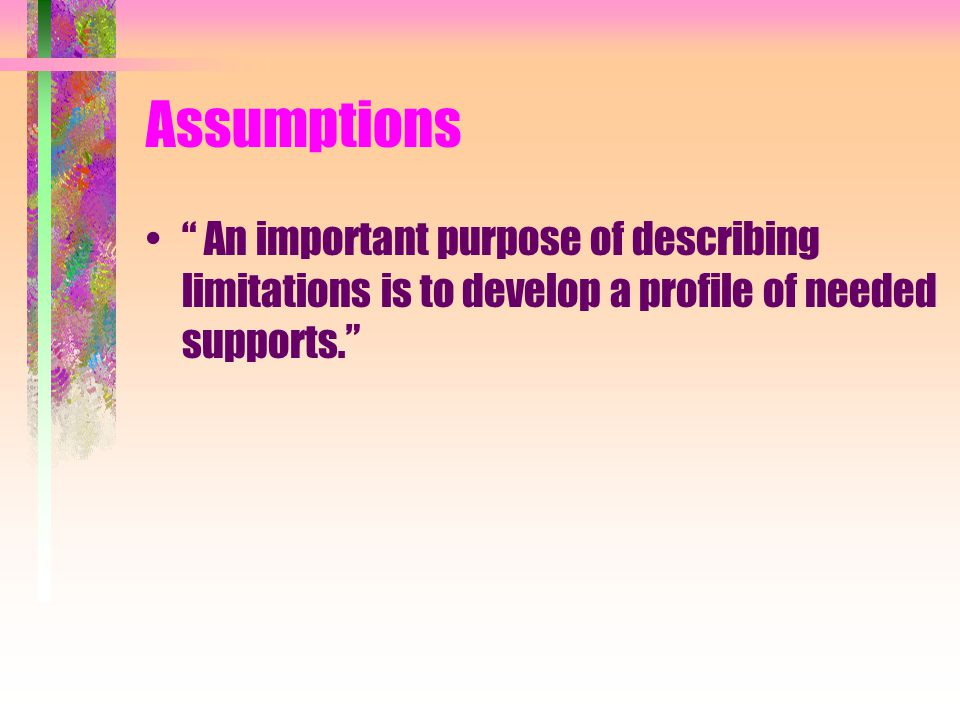 Assumptions An important purpose of describing limitations is to develop a profile of needed supports.