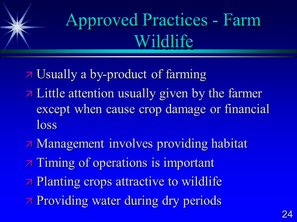 24 Approved Practices - Farm Wildlife  Usually a by-product of farming  Little attention usually given by the farmer except when cause crop damage or financial loss  Management involves providing habitat  Timing of operations is important  Planting crops attractive to wildlife  Providing water during dry periods