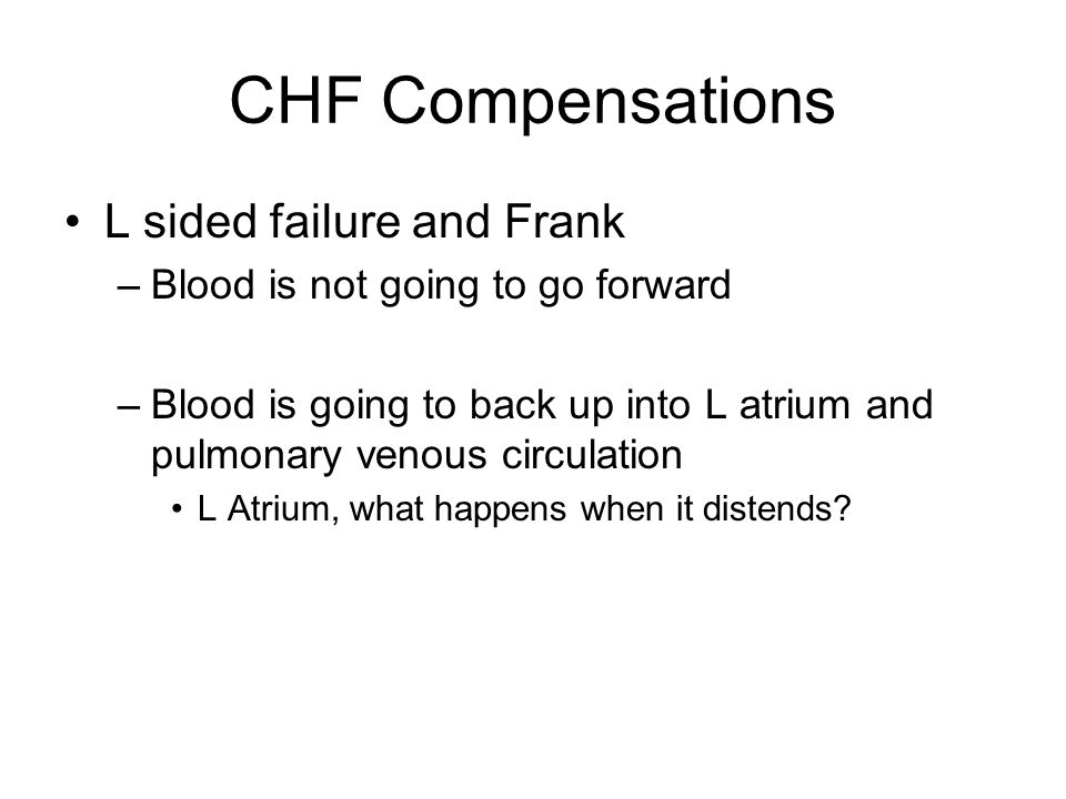 CHF Compensations L sided failure and Frank –Blood is not going to go forward –Blood is going to back up into L atrium and pulmonary venous circulation L Atrium, what happens when it distends