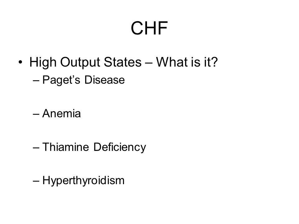 CHF High Output States – What is it –Paget's Disease –Anemia –Thiamine Deficiency –Hyperthyroidism