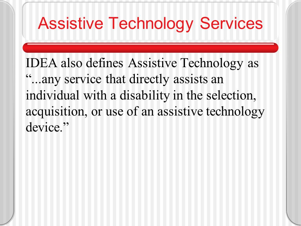 Assistive Technology Device IDEA defines Assistive Technology as ...any item, piece of equipment or product system, whether acquired commercially off the shelf, modified, or customized, that is used to increase, maintain, or improve functional capabilities of individuals with disabilities.