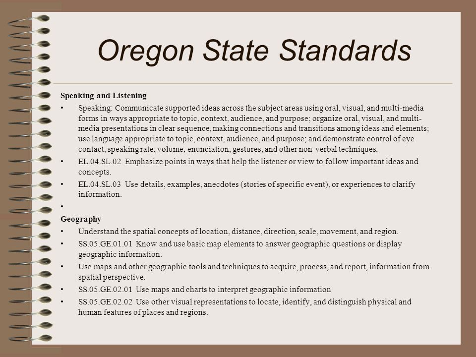 Oregon State Standards Speaking and Listening Speaking: Communicate supported ideas across the subject areas using oral, visual, and multi-media forms in ways appropriate to topic, context, audience, and purpose; organize oral, visual, and multi- media presentations in clear sequence, making connections and transitions among ideas and elements; use language appropriate to topic, context, audience, and purpose; and demonstrate control of eye contact, speaking rate, volume, enunciation, gestures, and other non-verbal techniques.