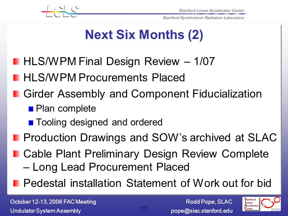 Rodd Pope, SLAC Undulator System October 12-13, 2006 FAC Meeting 17 Next Six Months (2) HLS/WPM Final Design Review – 1/07 HLS/WPM Procurements Placed Girder Assembly and Component Fiducialization Plan complete Tooling designed and ordered Production Drawings and SOW's archived at SLAC Cable Plant Preliminary Design Review Complete – Long Lead Procurement Placed Pedestal installation Statement of Work out for bid