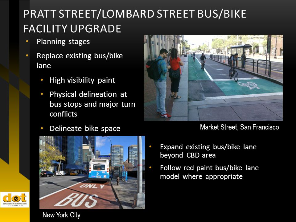 Planning stages Replace existing bus/bike lane High visibility paint Physical delineation at bus stops and major turn conflicts Delineate bike space PRATT STREET/LOMBARD STREET BUS/BIKE FACILITY UPGRADE Market Street, San Francisco Expand existing bus/bike lane beyond CBD area Follow red paint bus/bike lane model where appropriate New York City