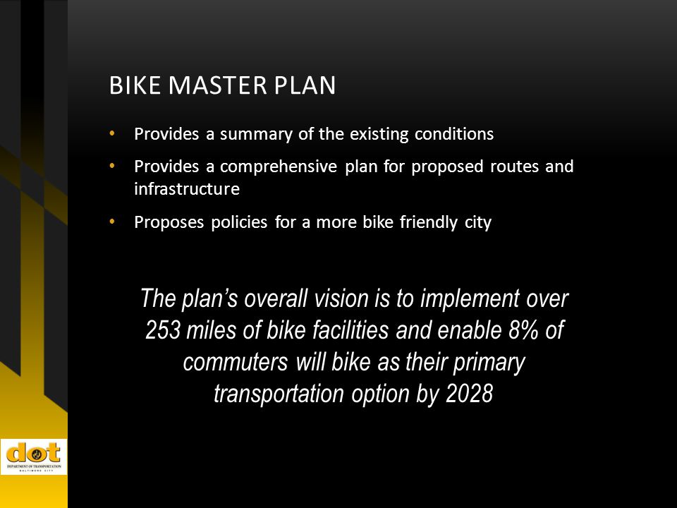 BIKE MASTER PLAN Provides a summary of the existing conditions Provides a comprehensive plan for proposed routes and infrastructure Proposes policies for a more bike friendly city The plan's overall vision is to implement over 253 miles of bike facilities and enable 8% of commuters will bike as their primary transportation option by 2028