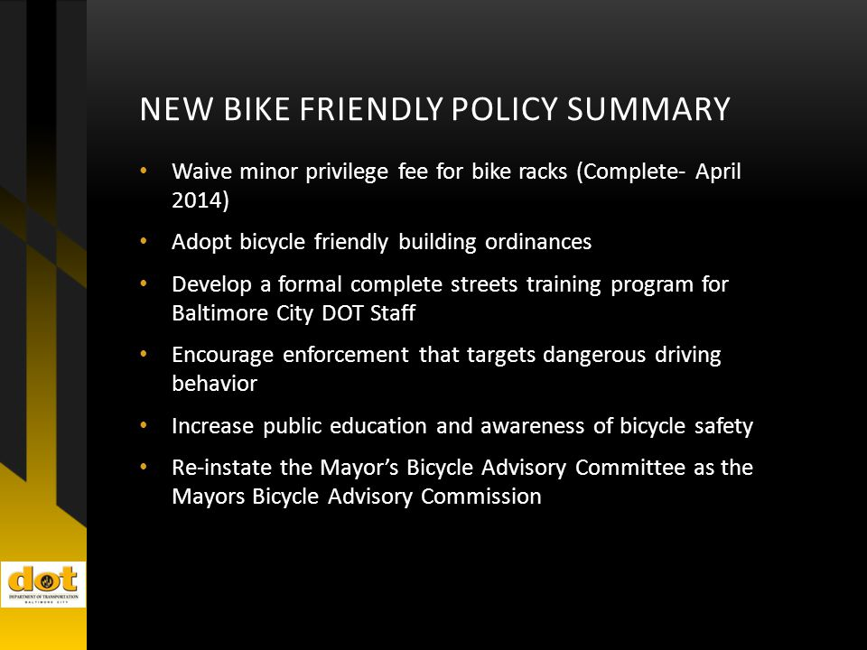 NEW BIKE FRIENDLY POLICY SUMMARY Waive minor privilege fee for bike racks (Complete- April 2014) Adopt bicycle friendly building ordinances Develop a formal complete streets training program for Baltimore City DOT Staff Encourage enforcement that targets dangerous driving behavior Increase public education and awareness of bicycle safety Re-instate the Mayor's Bicycle Advisory Committee as the Mayors Bicycle Advisory Commission