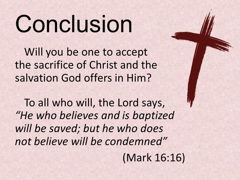 Conclusion Will you be one to accept the sacrifice of Christ and the salvation God offers in Him.