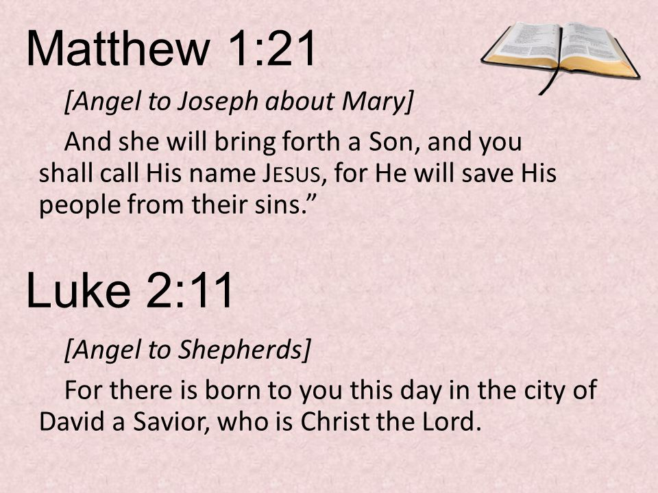 Matthew 1:21 [Angel to Joseph about Mary] And she will bring forth a Son, and you shall call His name J ESUS, for He will save His people from their sins. Luke 2:11 [Angel to Shepherds] For there is born to you this day in the city of David a Savior, who is Christ the Lord.