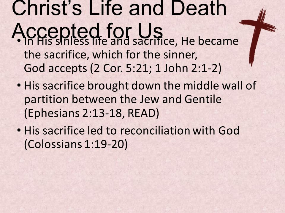 Christ's Life and Death Accepted for Us In His sinless life and sacrifice, He became the sacrifice, which for the sinner, God accepts (2 Cor.