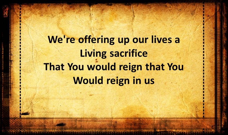We re offering up our lives a Living sacrifice That You would reign that You Would reign in us
