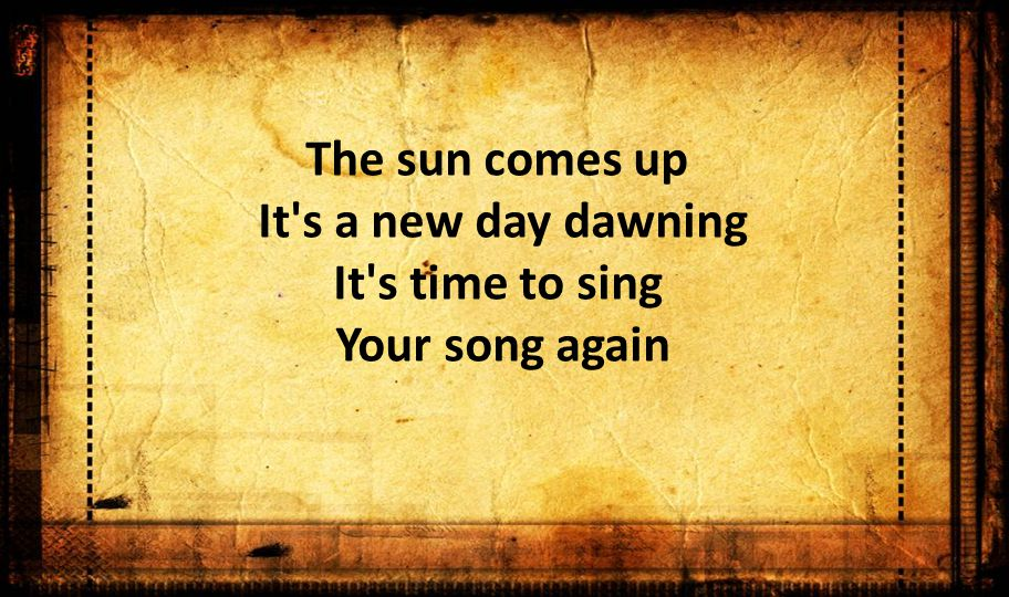 The sun comes up It s a new day dawning It s time to sing Your song again