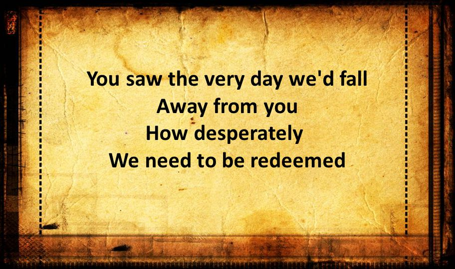 You saw the very day we d fall Away from you How desperately We need to be redeemed