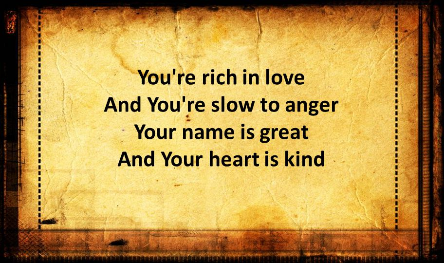 You re rich in love And You re slow to anger Your name is great And Your heart is kind