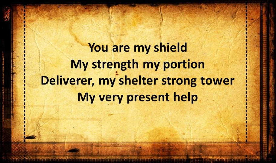 You are my shield My strength my portion Deliverer, my shelter strong tower My very present help