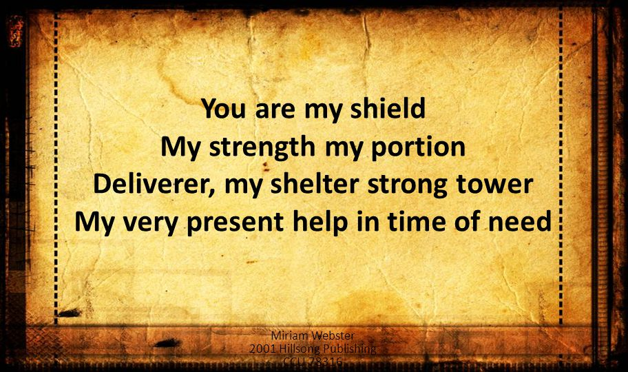 You are my shield My strength my portion Deliverer, my shelter strong tower My very present help in time of need Miriam Webster 2001 Hillsong Publishing CCLI 78316