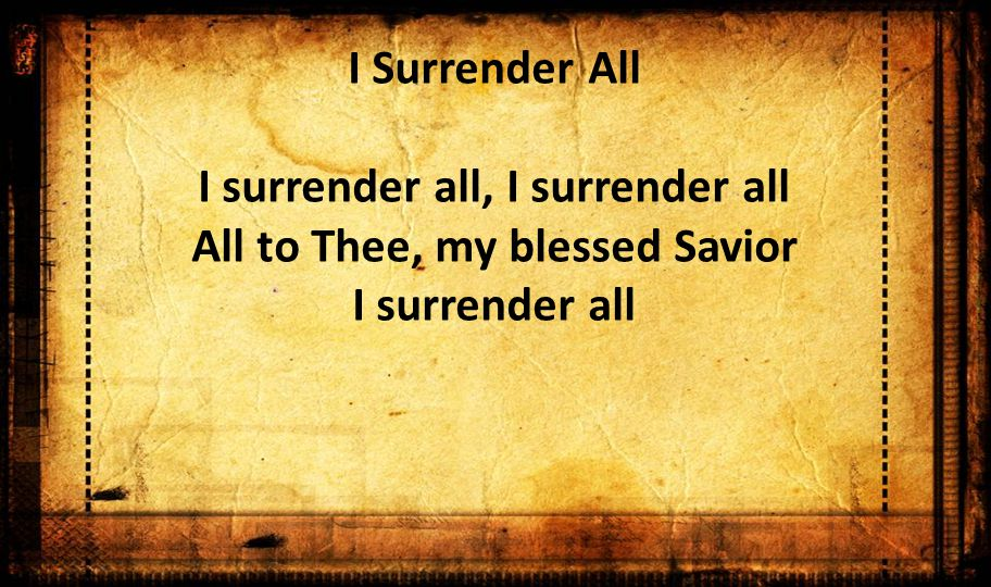 I Surrender All I surrender all, I surrender all All to Thee, my blessed Savior I surrender all
