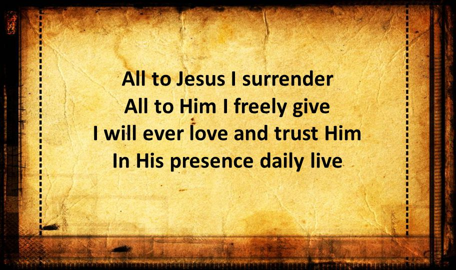 All to Jesus I surrender All to Him I freely give I will ever love and trust Him In His presence daily live