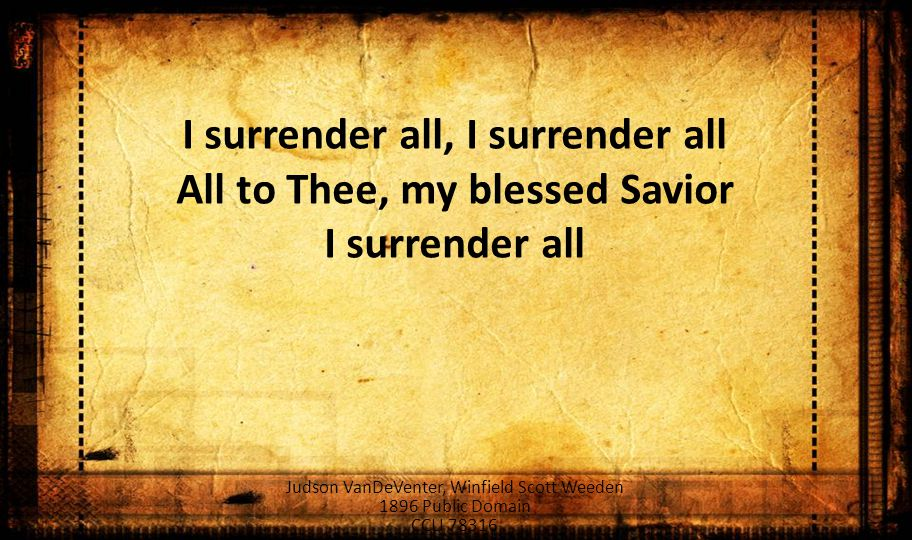 I surrender all, I surrender all All to Thee, my blessed Savior I surrender all Judson VanDeVenter, Winfield Scott Weeden 1896 Public Domain CCLI 78316