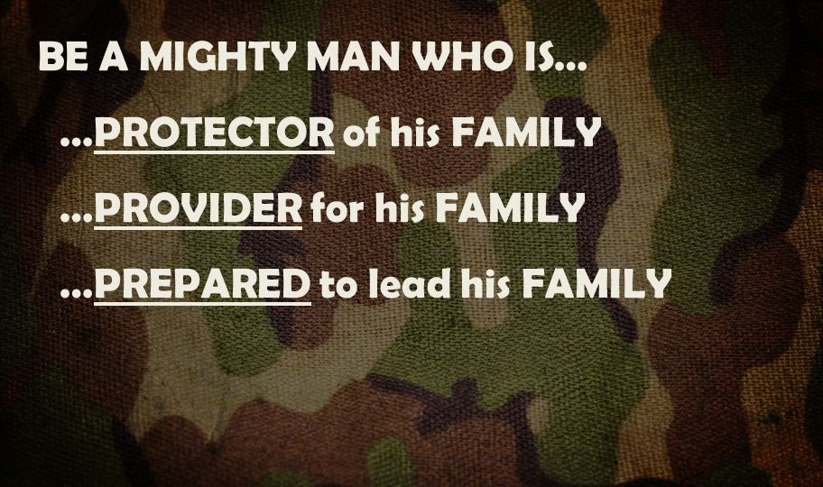 BE A MIGHTY MAN WHO IS… …PROTECTOR of his FAMILY …PROVIDER for his FAMILY …PREPARED to lead his FAMILY