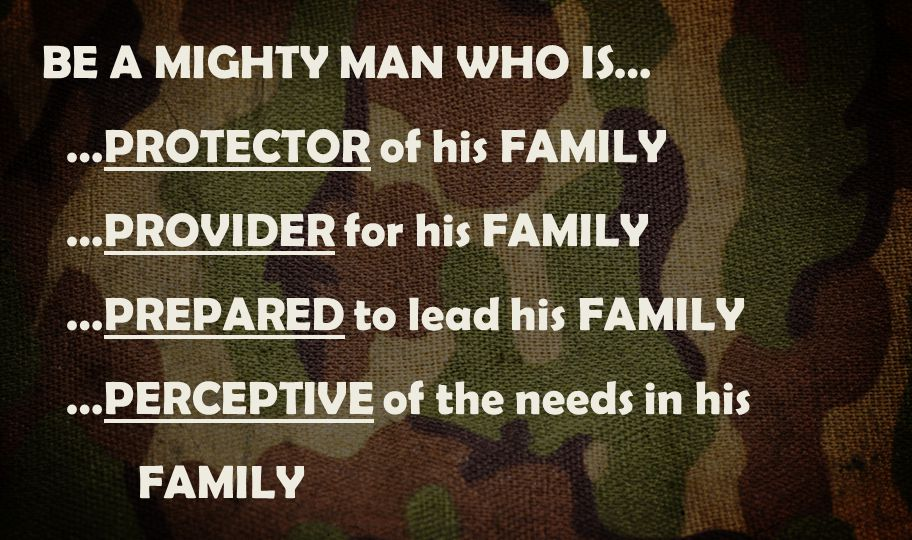 BE A MIGHTY MAN WHO IS… …PROTECTOR of his FAMILY …PROVIDER for his FAMILY …PREPARED to lead his FAMILY …PERCEPTIVE of the needs in his FAMILY