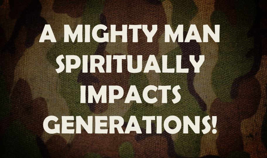 A MIGHTY MAN SPIRITUALLY IMPACTS GENERATIONS!