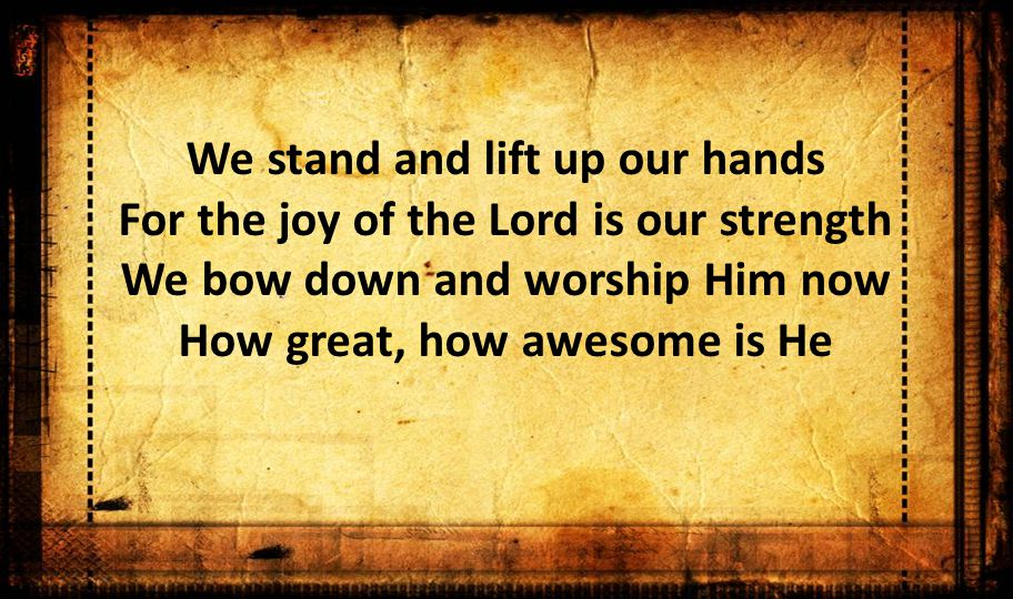 We stand and lift up our hands For the joy of the Lord is our strength We bow down and worship Him now How great, how awesome is He