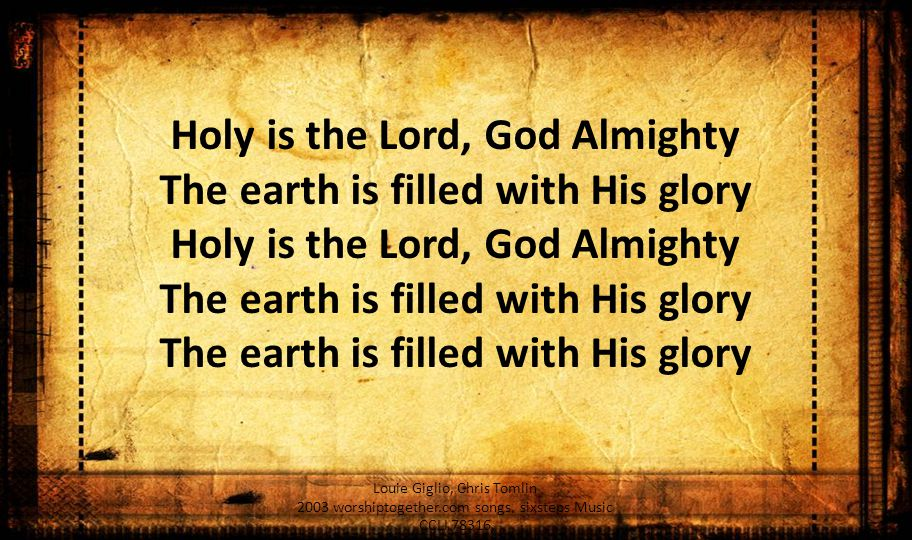 Holy is the Lord, God Almighty The earth is filled with His glory The earth is filled with His glory Louie Giglio, Chris Tomlin 2003 worshiptogether.com songs, sixsteps Music CCLI 78316