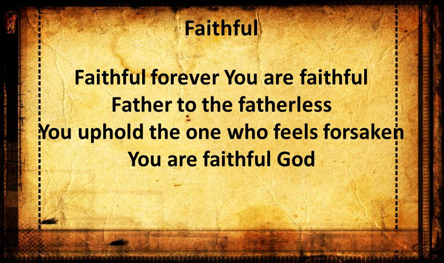 Faithful Faithful forever You are faithful Father to the fatherless You uphold the one who feels forsaken You are faithful God